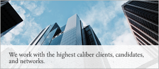 We work with the highest caliber clients, candidates, and networks.